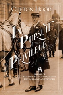 In Pursuit of Privilege : A History of New York City's Upper Class and the Making of a Metropolis, Hardback Book