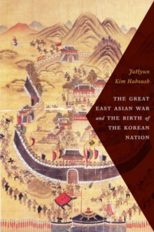 The Great East Asian War and the Birth of the Korean Nation, Hardback Book