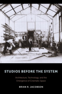 Studios Before the System : Architecture, Technology, and the Emergence of Cinematic Space, Hardback Book