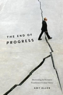 The End of Progress : Decolonizing the Normative Foundations of Critical Theory, Paperback Book