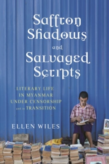 Saffron Shadows and Salvaged Scripts : Literary Life in Myanmar Under Censorship and in Transition, Hardback Book