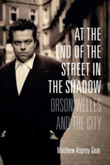 At the End of the Street in the Shadow : Orson Welles and the City, Hardback Book
