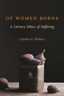 Of Women Borne : A Literary Ethics of Suffering, Hardback Book