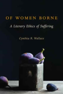 Of Women Borne : A Literary Ethics of Suffering, Paperback Book