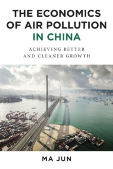 The Economics of Air Pollution in China : Achieving Better and Cleaner Growth, Hardback Book