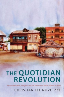 The Quotidian Revolution : Vernacularization, Religion, and the Premodern Public Sphere in India, Hardback Book