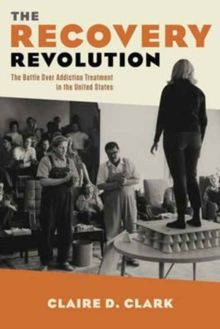 The Recovery Revolution : The Battle Over Addiction Treatment in the United States, Hardback Book