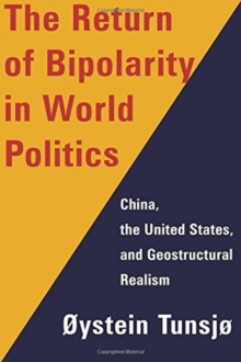 The Return of Bipolarity in World Politics : China, the United States, and Geostructural Realism, Hardback Book