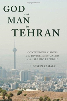 God and Man in Tehran : Contending Visions of the Divine from the Qajars to the Islamic Republic, Hardback Book