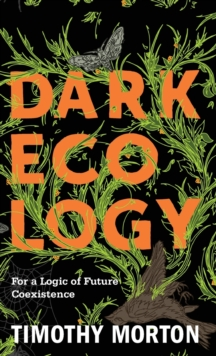Dark Ecology : For a Logic of Future Coexistence, Hardback Book