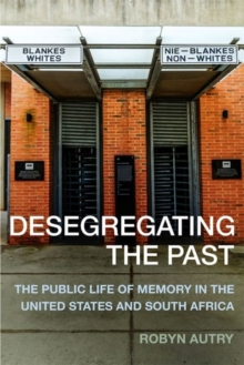 Desegregating the Past : The Public Life of Memory in the United States and South Africa, Hardback Book