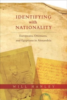 Identifying with Nationality : Europeans, Ottomans, and Egyptians in Alexandria, Hardback Book