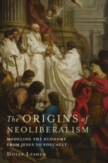The Origins of Neoliberalism : Modeling the Economy from Jesus to Foucault, Hardback Book