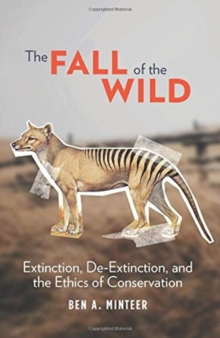The Fall of the Wild : Extinction, De-Extinction, and the Ethics of Conservation, Hardback Book