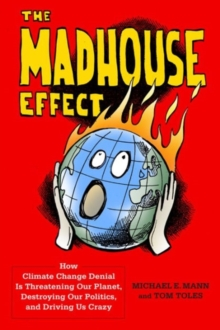 The Madhouse Effect : How Climate Change Denial Is Threatening Our Planet, Destroying Our Politics, and Driving Us Crazy, Hardback Book