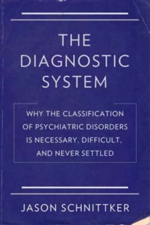 The Diagnostic System : Why the Classification of Psychiatric Disorders Is Necessary, Difficult, and Never Settled, Hardback Book