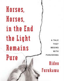 Horses, Horses, in the End the Light Remains Pure : A Tale That Begins with Fukushima, Paperback / softback Book