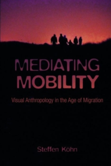 Mediating Mobility : Visual Anthropology in the Age of Migration, Paperback Book