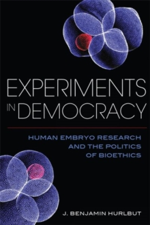 Experiments in Democracy : Human Embryo Research and the Politics of Bioethics, Hardback Book