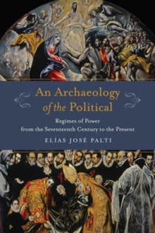 An Archaeology of the Political : Regimes of Power from the Seventeenth Century to the Present, Hardback Book