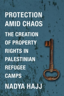 Protection Amid Chaos : The Creation of Property Rights in Palestinian Refugee Camps, Hardback Book