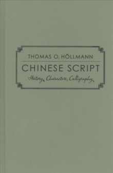 Chinese Script : History, Characters, Calligraphy, Hardback Book
