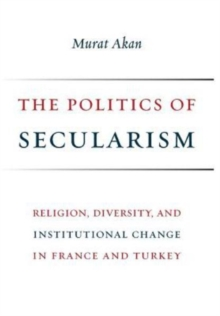 The Politics of Secularism : Religion, Diversity, and Institutional Change in France and Turkey, Hardback Book