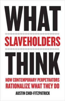 What Slaveholders Think : How Contemporary Perpetrators Rationalize What They Do, Hardback Book