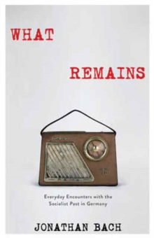What Remains : Everyday Encounters with the Socialist Past in Germany, Hardback Book