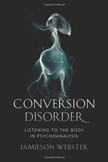 Conversion Disorder : Listening to the Body in Psychoanalysis, Hardback Book