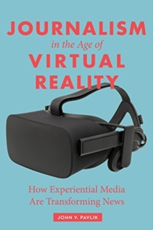 Journalism in the Age of Virtual Reality : How Experiential Media Are Transforming News, Paperback / softback Book