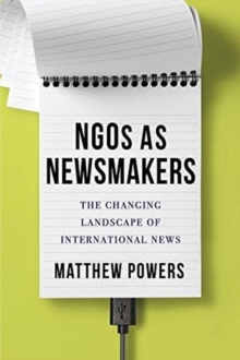 NGOs as Newsmakers : The Changing Landscape of International News, Hardback Book