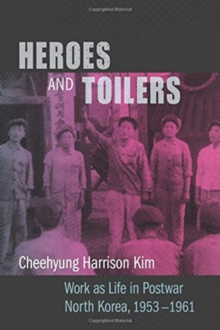 Heroes and Toilers : Work as Life in Postwar North Korea, 1953-1961, Hardback Book
