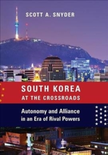 South Korea at the Crossroads : Autonomy and Alliance in an Era of Rival Powers, Hardback Book