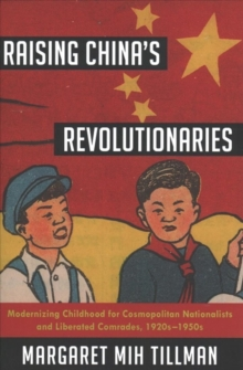 Raising China's Revolutionaries : Modernizing Childhood for Cosmopolitan Nationalists and Liberated Comrades, 1920s-1950s, Hardback Book
