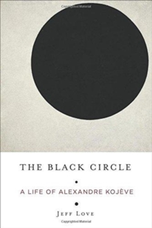 The Black Circle : A Life of Alexandre Kojeve, Hardback Book