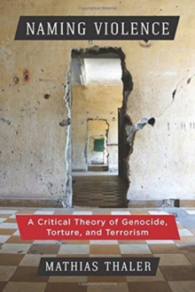 Naming Violence : A Critical Theory of Genocide, Torture, and Terrorism, Hardback Book