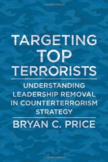 Targeting Top Terrorists : Understanding Leadership Removal in Counterterrorism Strategy, Paperback / softback Book