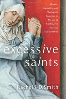 Excessive Saints : Gender, Narrative, and Theological Invention in Thomas of Cantimpre's Mystical Hagiographies, Hardback Book