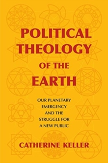 Political Theology of the Earth : Our Planetary Emergency and the Struggle for a New Public, Hardback Book