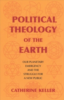 Political Theology of the Earth : Our Planetary Emergency and the Struggle for a New Public, Paperback / softback Book