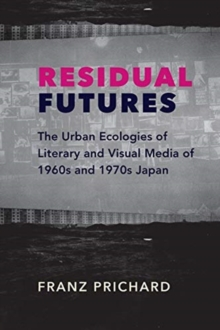 Residual Futures : The Urban Ecologies of Literary and Visual Media of 1960s and 1970s Japan, Paperback / softback Book