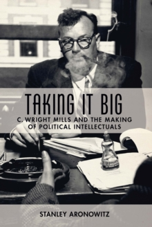 Taking It Big : C. Wright Mills and the Making of Political Intellectuals, EPUB eBook