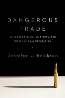Dangerous Trade : Arms Exports, Human Rights, and International Reputation, EPUB eBook