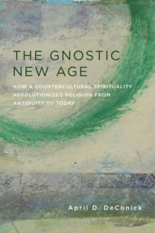 The Gnostic New Age : How a Countercultural Spirituality Revolutionized Religion from Antiquity to Today, EPUB eBook