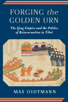 Forging the Golden Urn : The Qing Empire and the Politics of Reincarnation in Tibet, EPUB eBook