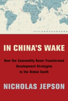 In China's Wake : How the Commodity Boom Transformed Development Strategies in the Global South, EPUB eBook