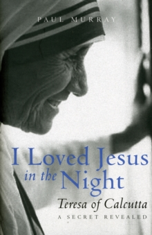 I Loved Jesus in the Night : Teresa of Calcutta: A Secret Revealed, Hardback Book