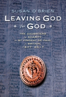 Leaving God for God : The Daughters of Charity of St Vincent de Paul in Britain, 1847 - 2017, Hardback Book