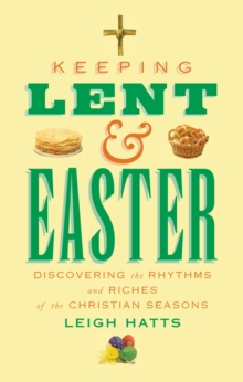Keeping Lent and Easter : Discovering the Rhythms and Riches of the Christian Seasons, Paperback / softback Book